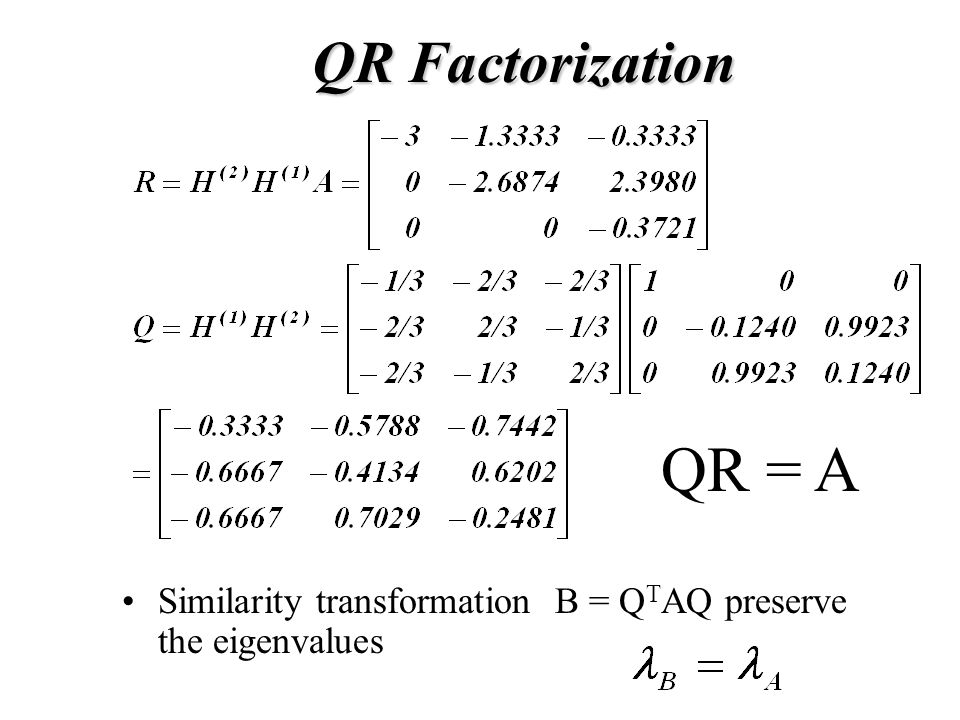 Similarity transformation B = Q T AQ preserve the eigenvalues QR Factorization QR = A