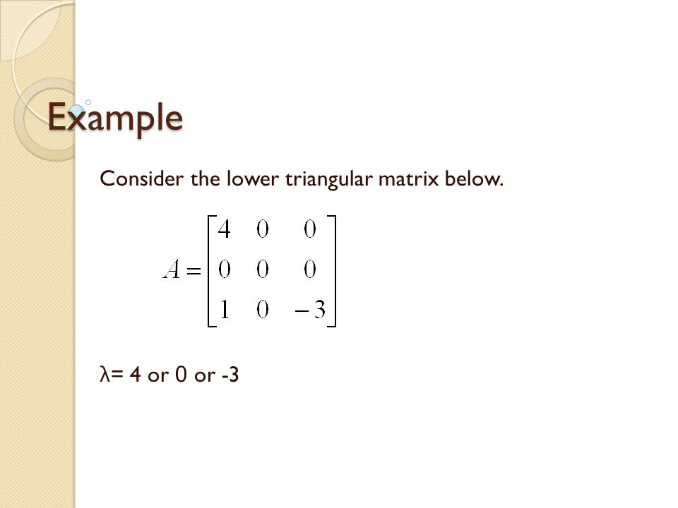 Example Consider the lower triangular matrix below. λ = 4 or 0 or -3