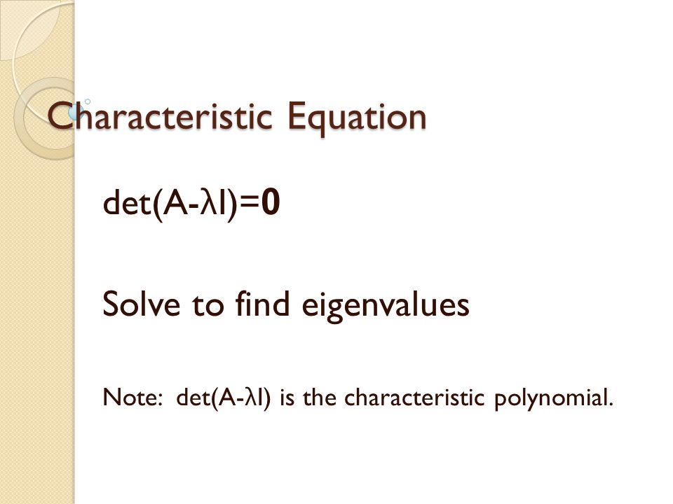 Characteristic Equation det(A- λ I)= 0 Solve to find eigenvalues Note: det(A- λ I) is the characteristic polynomial.