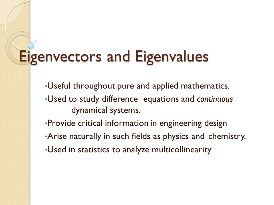 Eigenvectors and Eigenvalues Useful throughout pure and applied mathematics.