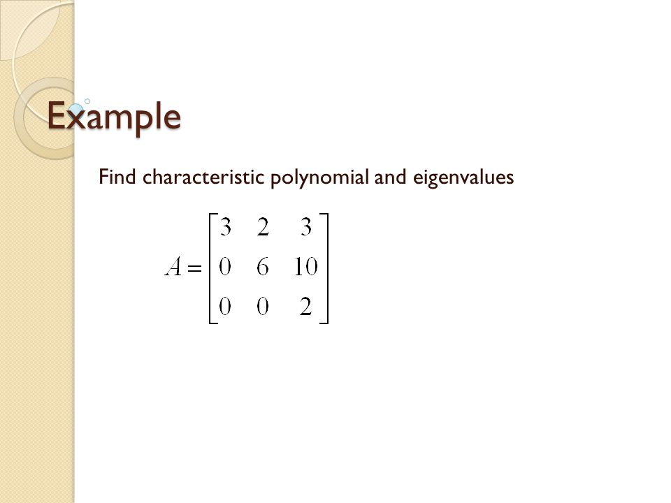 Example Find characteristic polynomial and eigenvalues