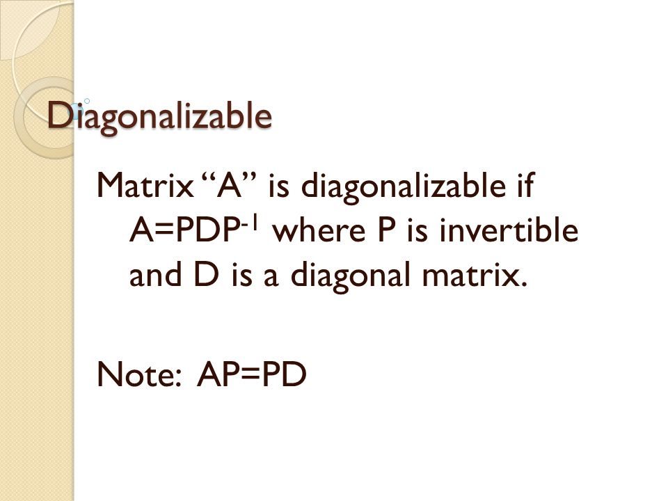 Diagonalizable Matrix A is diagonalizable if A=PDP -1 where P is invertible and D is a diagonal matrix.