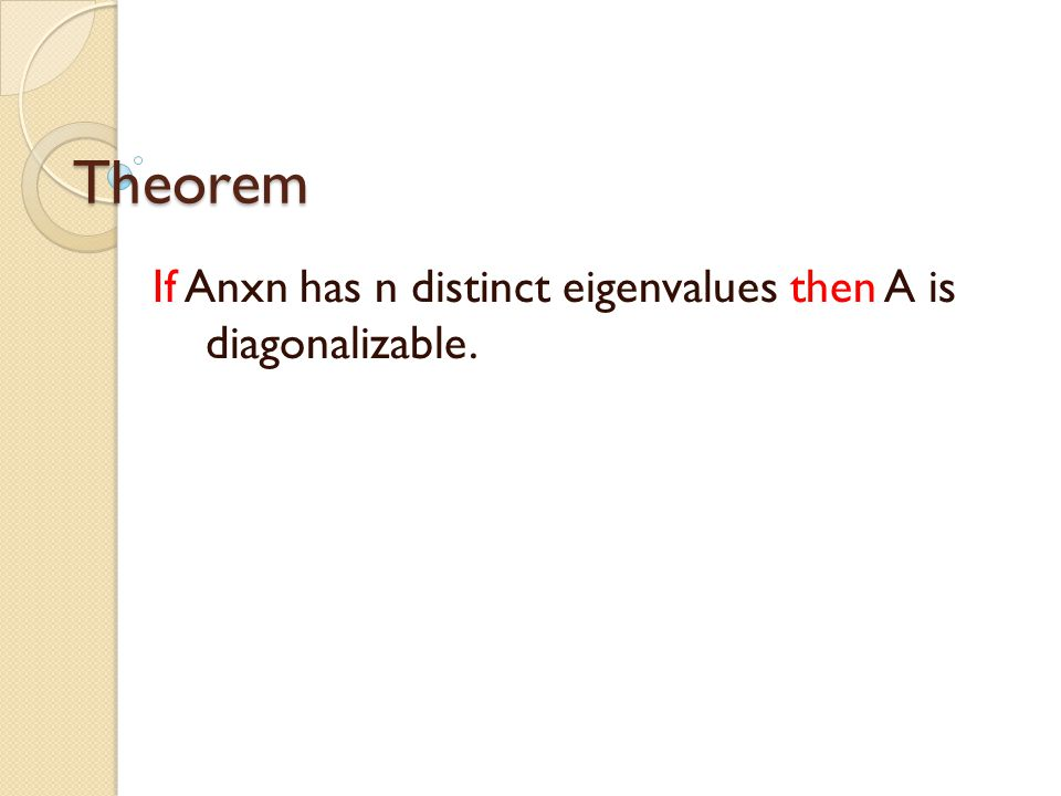 Theorem If Anxn has n distinct eigenvalues then A is diagonalizable.