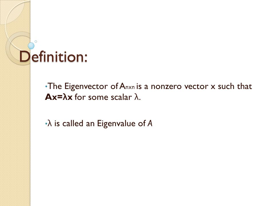 Definition: The Eigenvector of A nxn is a nonzero vector x such that Ax= λ x for some scalar λ.