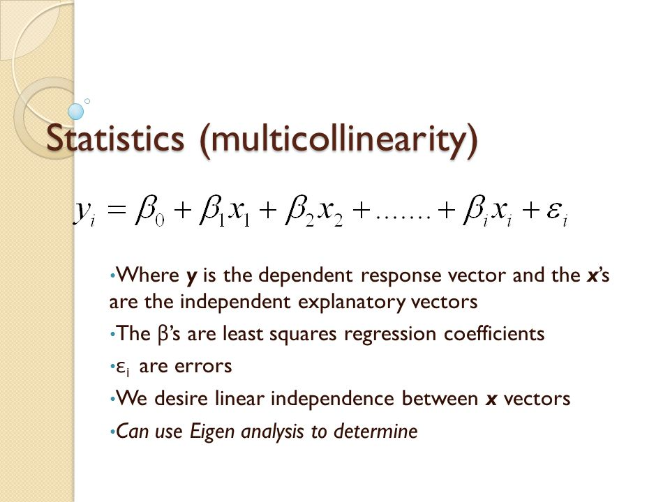 Statistics (multicollinearity) Where y is the dependent response vector and the x's are the independent explanatory vectors The β 's are least squares regression coefficients ε i are errors We desire linear independence between x vectors Can use Eigen analysis to determine