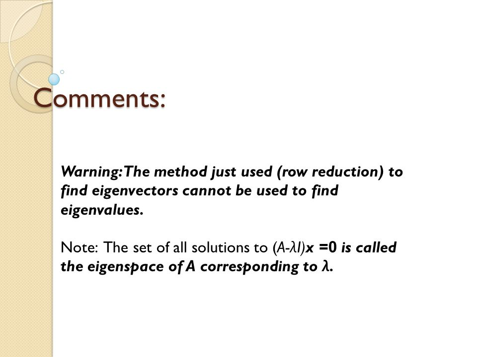 Comments: Warning: The method just used (row reduction) to find eigenvectors cannot be used to find eigenvalues.