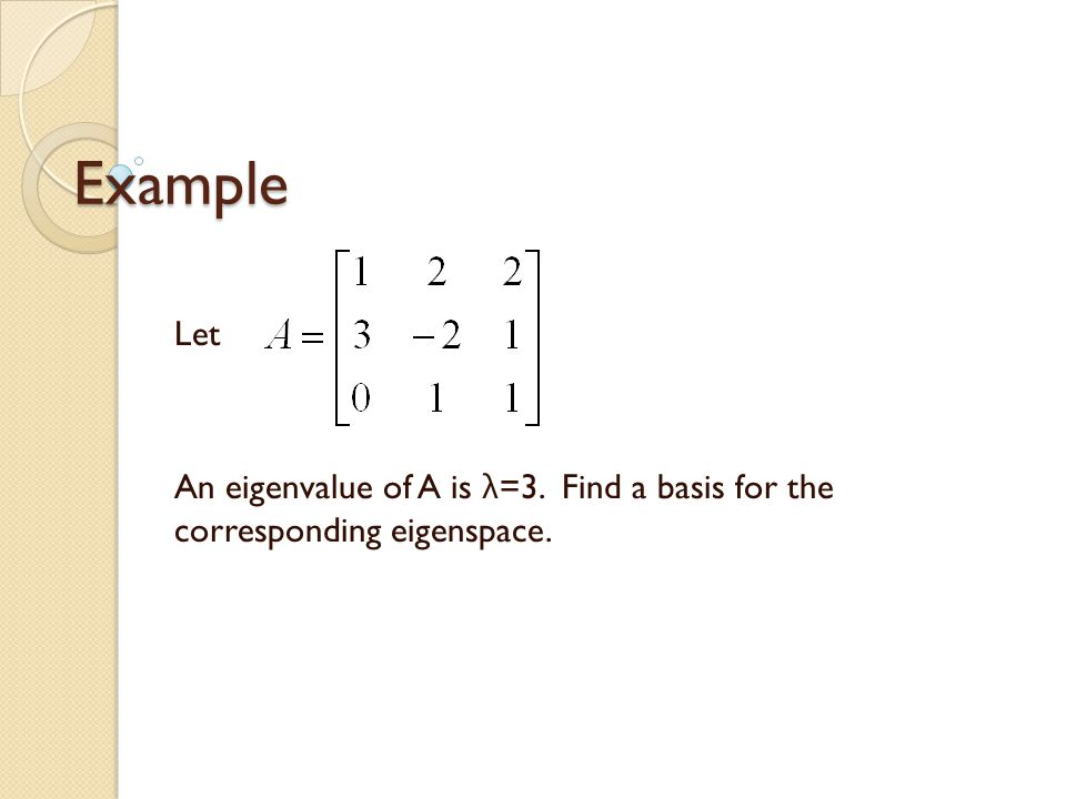 Example Let An eigenvalue of A is λ =3. Find a basis for the corresponding eigenspace.