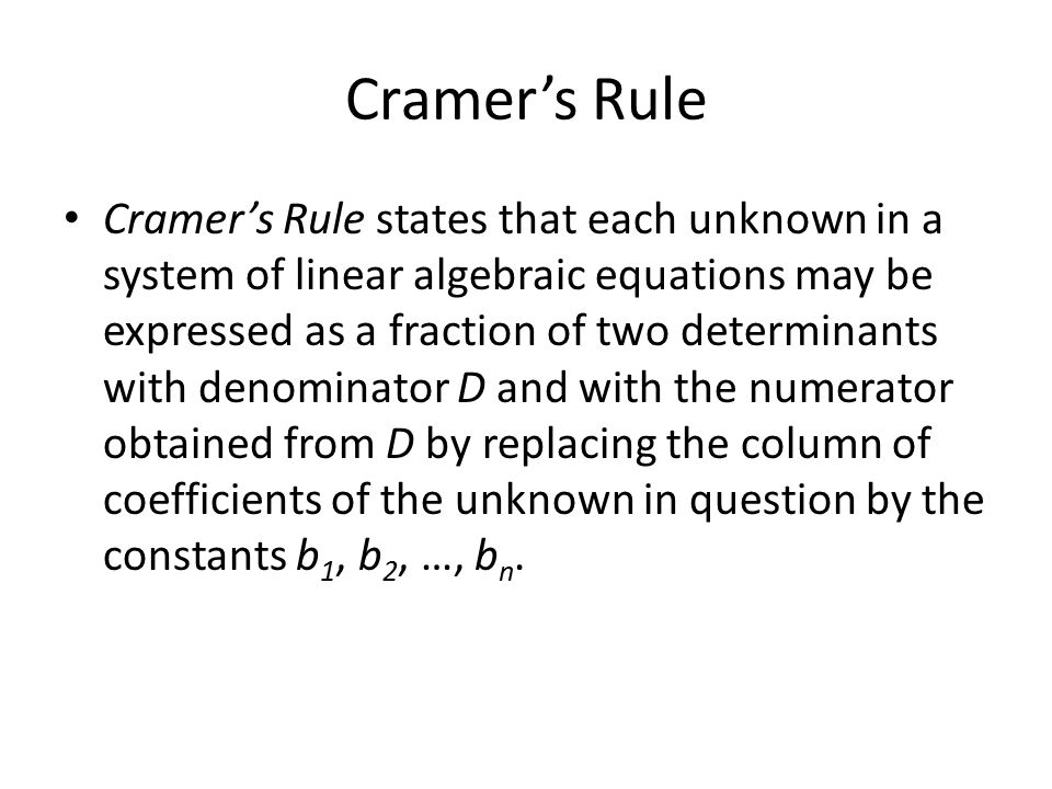 Cramer's Rule Cramer's Rule states that each unknown in a system of linear algebraic equations may be expressed as a fraction of two determinants with denominator D and with the numerator obtained from D by replacing the column of coefficients of the unknown in question by the constants b 1, b 2, …, b n.