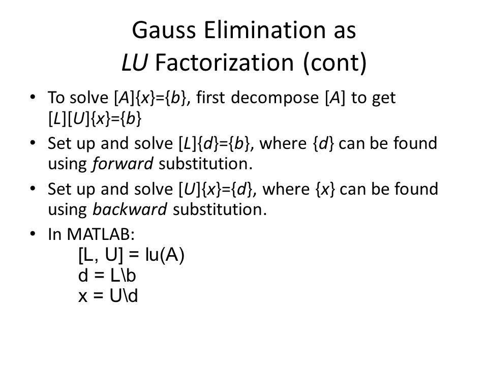 Gauss Elimination as LU Factorization (cont) To solve [A]{x}={b}, first decompose [A] to get [L][U]{x}={b} Set up and solve [L]{d}={b}, where {d} can be found using forward substitution.