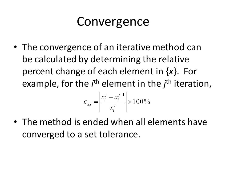 Convergence The convergence of an iterative method can be calculated by determining the relative percent change of each element in {x}.