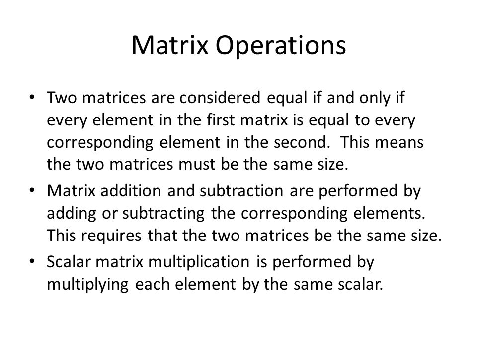 Matrix Operations Two matrices are considered equal if and only if every element in the first matrix is equal to every corresponding element in the second.