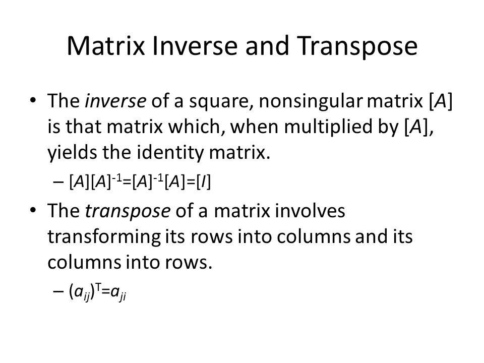 Matrix Inverse and Transpose The inverse of a square, nonsingular matrix [A] is that matrix which, when multiplied by [A], yields the identity matrix.