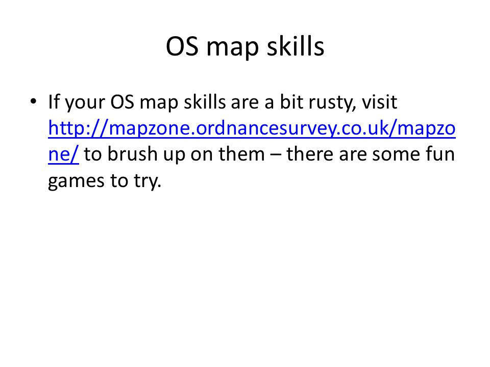 OS map skills If your OS map skills are a bit rusty, visit   ne/ to brush up on them – there are some fun games to try.