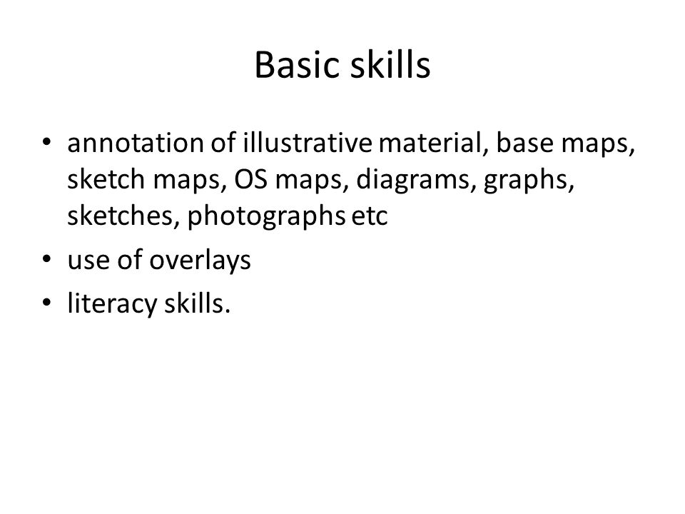 Basic skills annotation of illustrative material, base maps, sketch maps, OS maps, diagrams, graphs, sketches, photographs etc use of overlays literacy skills.