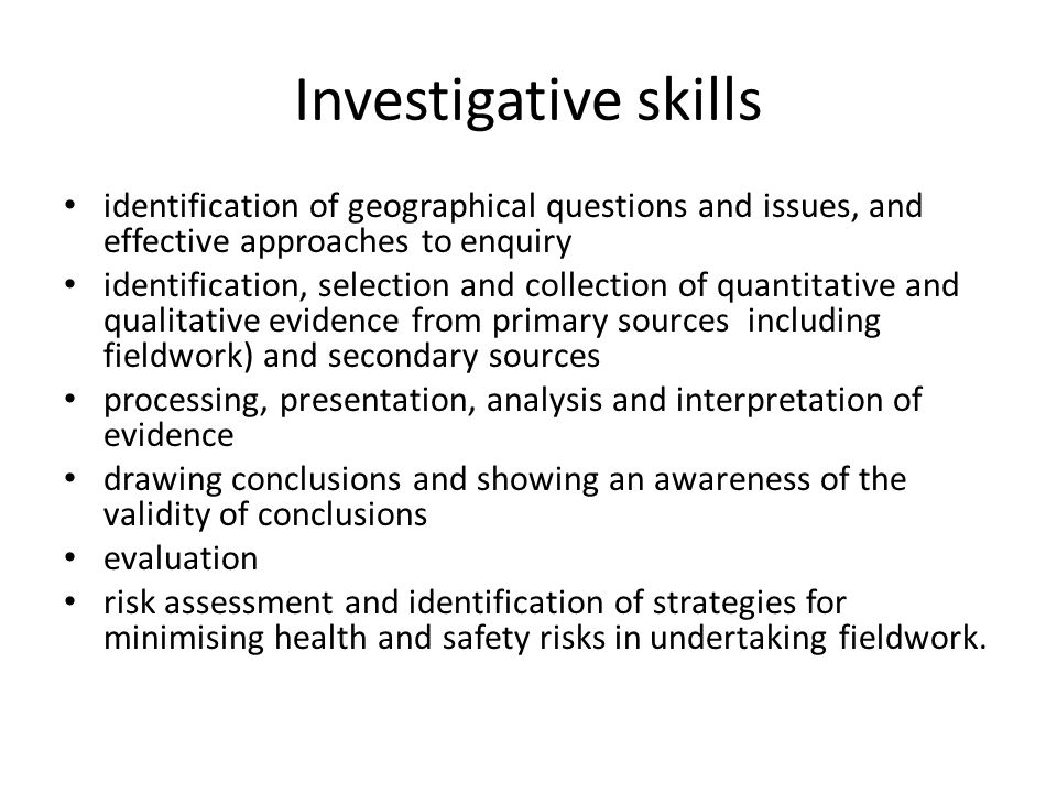 Investigative skills identification of geographical questions and issues, and effective approaches to enquiry identification, selection and collection of quantitative and qualitative evidence from primary sources including fieldwork) and secondary sources processing, presentation, analysis and interpretation of evidence drawing conclusions and showing an awareness of the validity of conclusions evaluation risk assessment and identification of strategies for minimising health and safety risks in undertaking fieldwork.