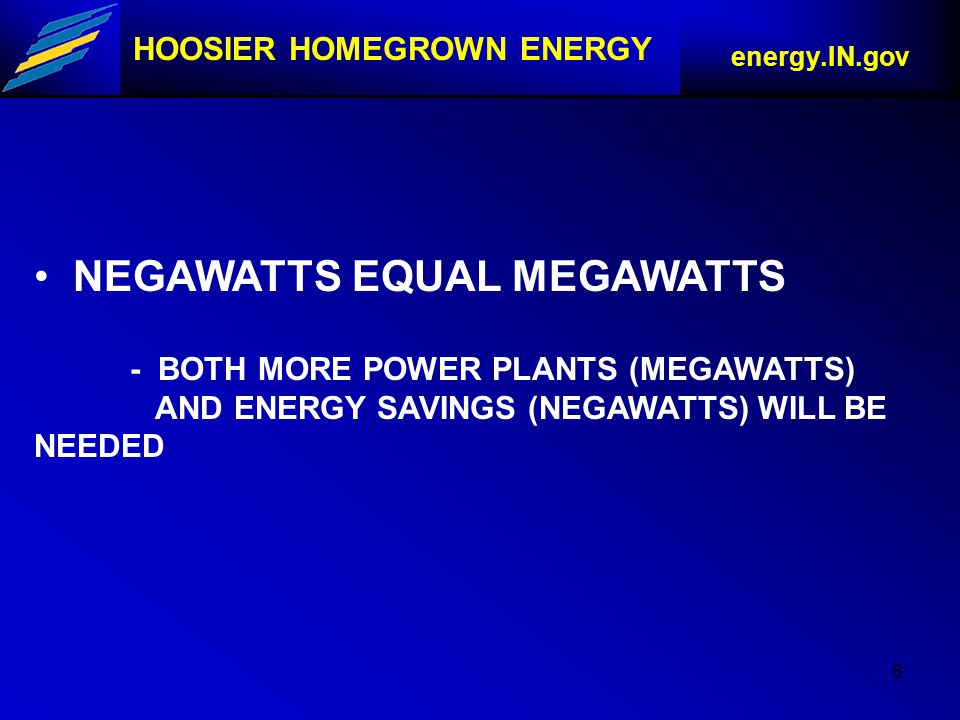6 HOOSIER HOMEGROWN ENERGY energy.IN.gov NEGAWATTS EQUAL MEGAWATTS - BOTH MORE POWER PLANTS (MEGAWATTS) AND ENERGY SAVINGS (NEGAWATTS) WILL BE NEEDED
