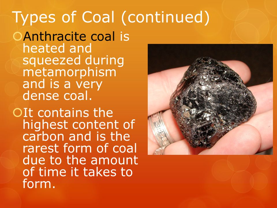  Anthracite coal is heated and squeezed during metamorphism and is a very dense coal.