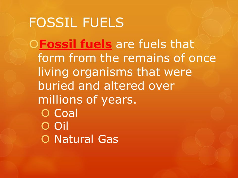 FOSSIL FUELS  Fossil fuels are fuels that form from the remains of once living organisms that were buried and altered over millions of years.