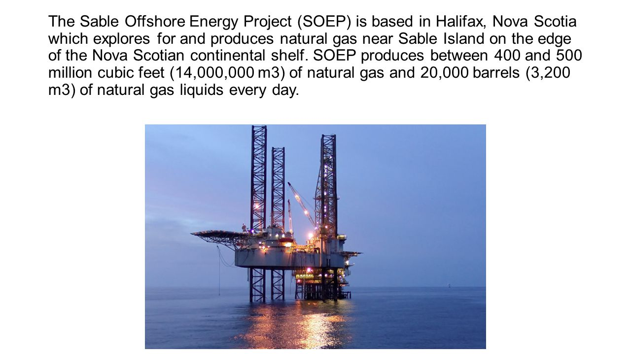 The Sable Offshore Energy Project (SOEP) is based in Halifax, Nova Scotia which explores for and produces natural gas near Sable Island on the edge of the Nova Scotian continental shelf.