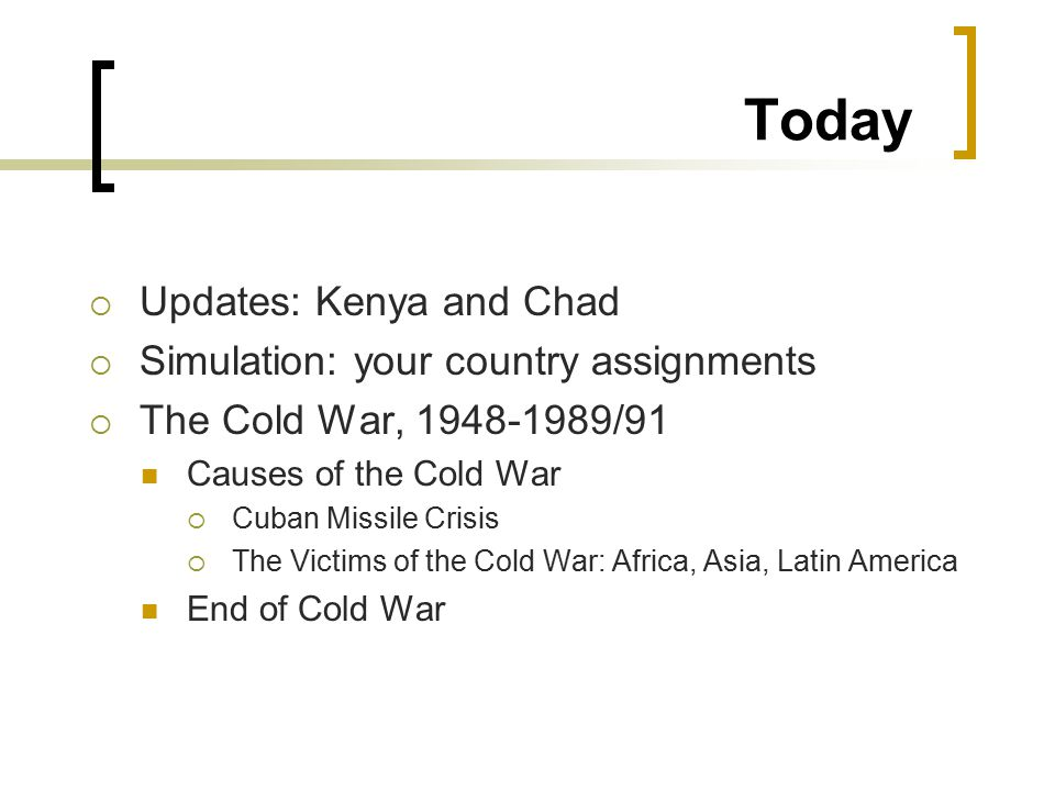 Today  Updates: Kenya and Chad  Simulation: your country assignments  The Cold War, /91 Causes of the Cold War  Cuban Missile Crisis  The Victims of the Cold War: Africa, Asia, Latin America End of Cold War