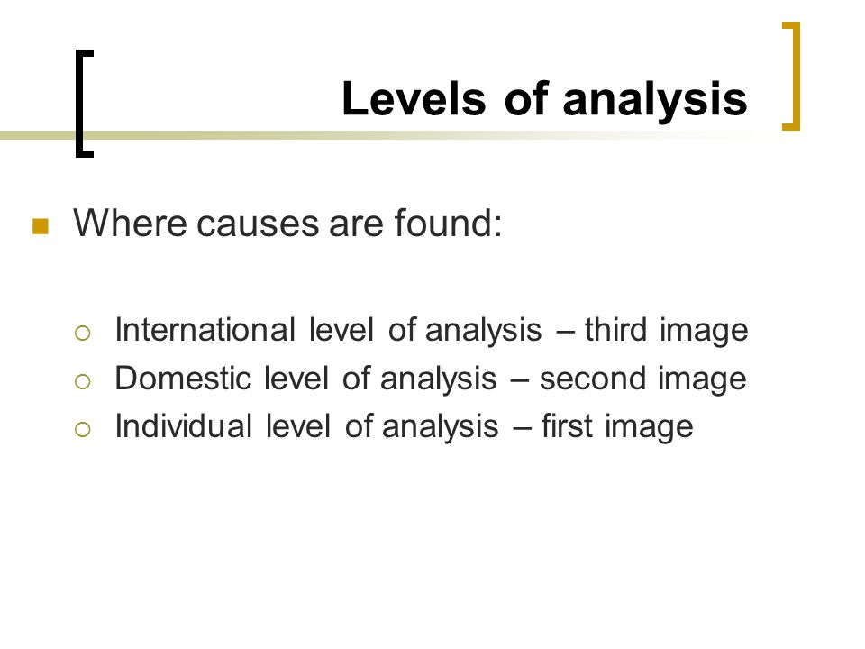 Levels of analysis Where causes are found:  International level of analysis – third image  Domestic level of analysis – second image  Individual level of analysis – first image