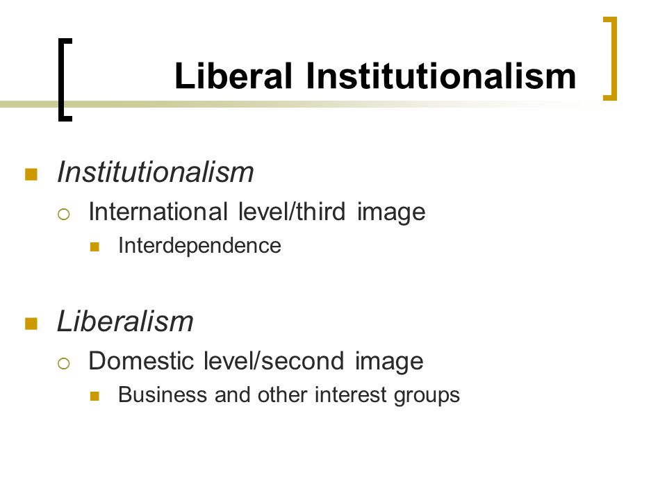 Liberal Institutionalism Institutionalism  International level/third image Interdependence Liberalism  Domestic level/second image Business and other interest groups