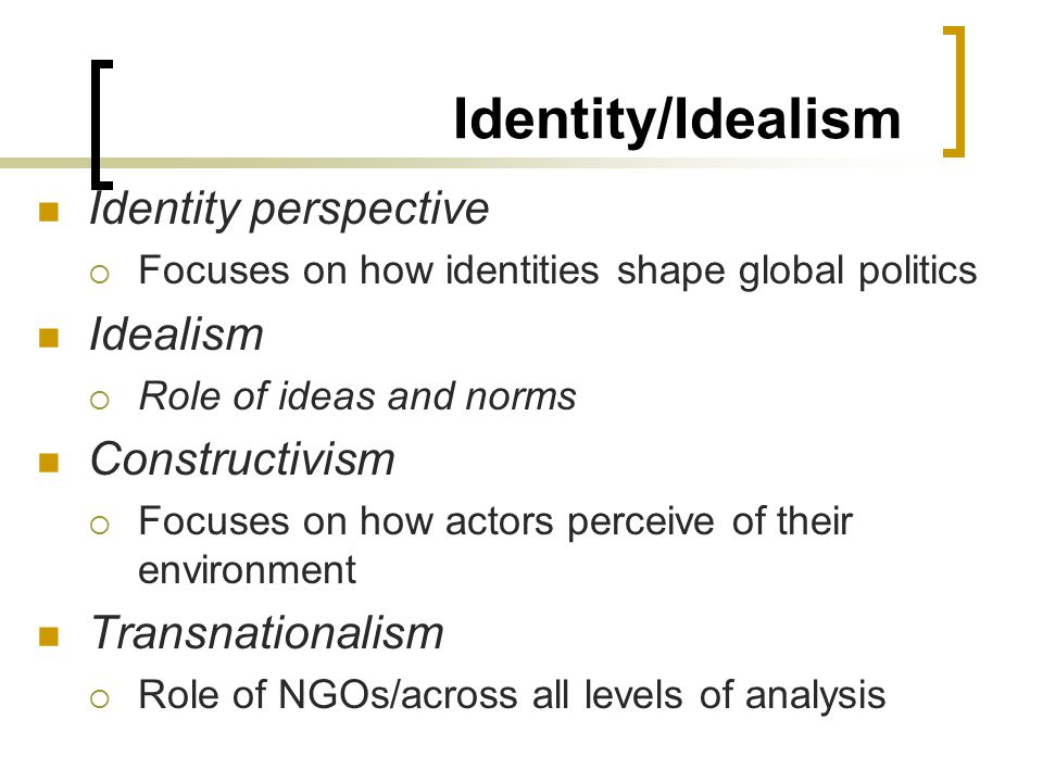 Identity/Idealism Identity perspective  Focuses on how identities shape global politics Idealism  Role of ideas and norms Constructivism  Focuses on how actors perceive of their environment Transnationalism  Role of NGOs/across all levels of analysis