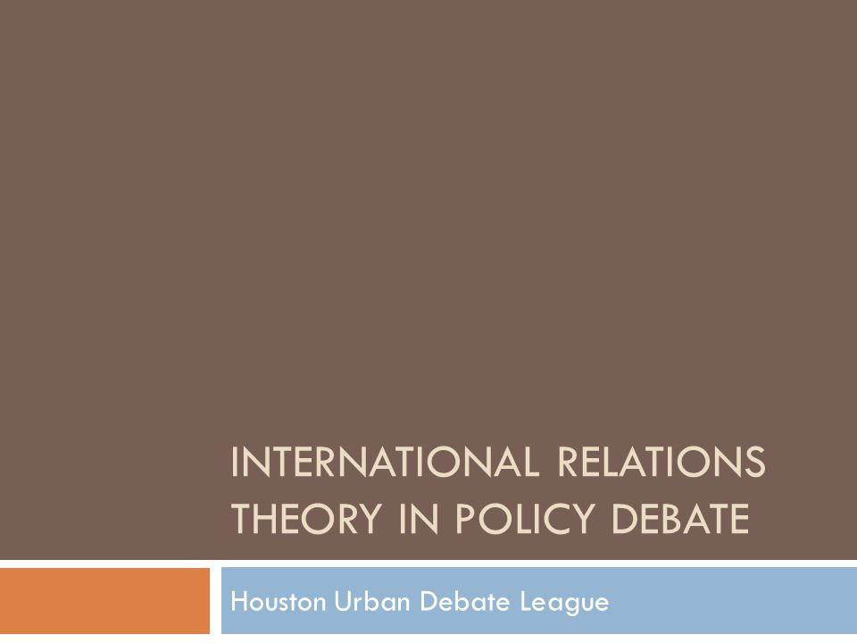 INTERNATIONAL RELATIONS THEORY IN POLICY DEBATE Houston Urban Debate League
