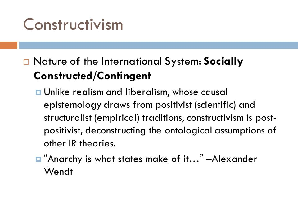 Constructivism  Nature of the International System: Socially Constructed/Contingent  Unlike realism and liberalism, whose causal epistemology draws from positivist (scientific) and structuralist (empirical) traditions, constructivism is post- positivist, deconstructing the ontological assumptions of other IR theories.