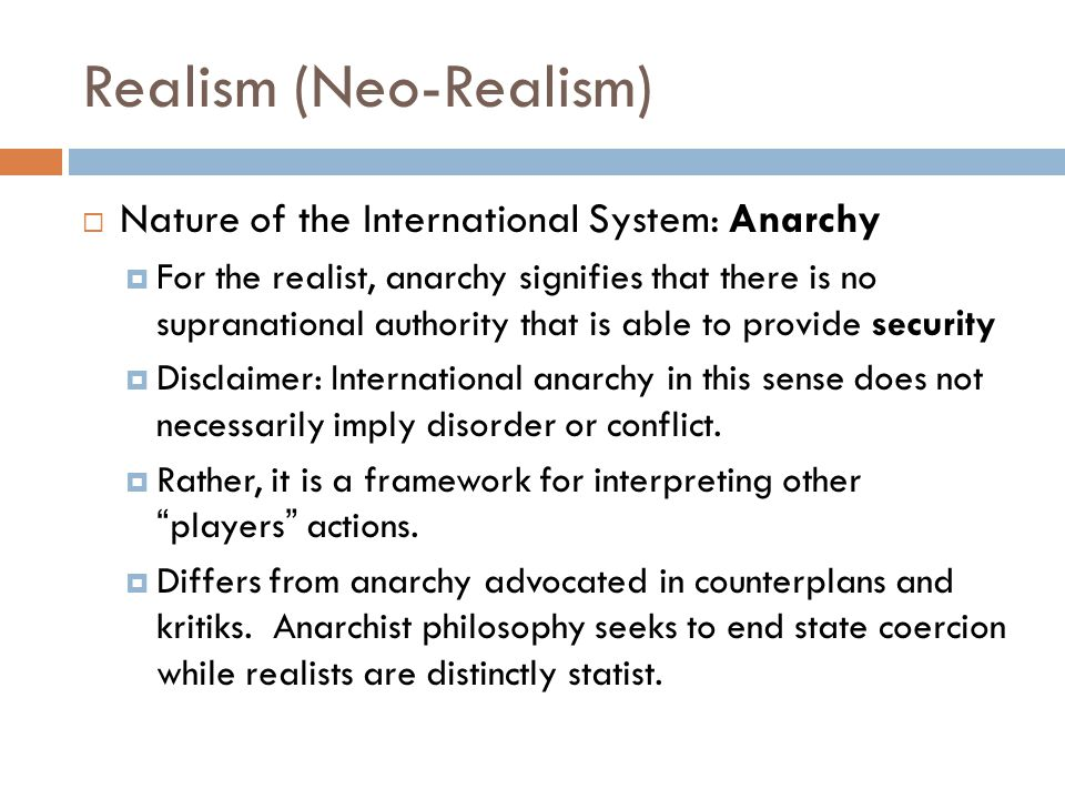 Realism (Neo-Realism)  Nature of the International System: Anarchy  For the realist, anarchy signifies that there is no supranational authority that is able to provide security  Disclaimer: International anarchy in this sense does not necessarily imply disorder or conflict.