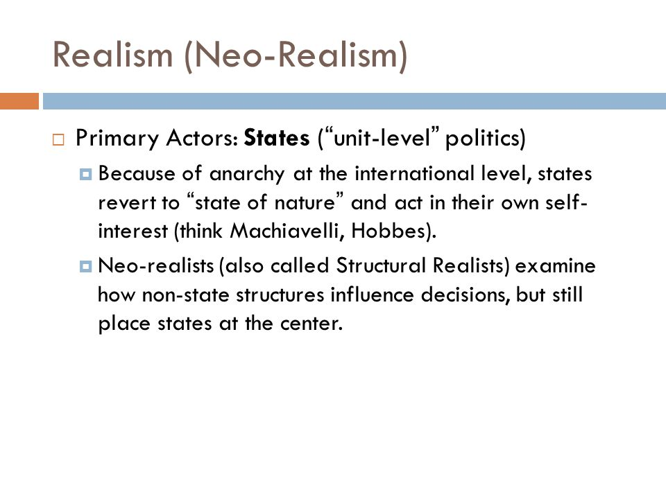 Realism (Neo-Realism)  Primary Actors: States ( unit-level politics)  Because of anarchy at the international level, states revert to state of nature and act in their own self- interest (think Machiavelli, Hobbes).