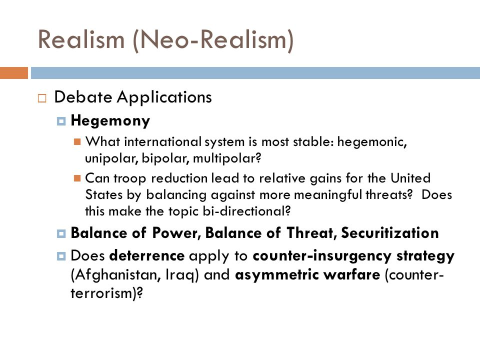 Realism (Neo-Realism)  Debate Applications  Hegemony What international system is most stable: hegemonic, unipolar, bipolar, multipolar.