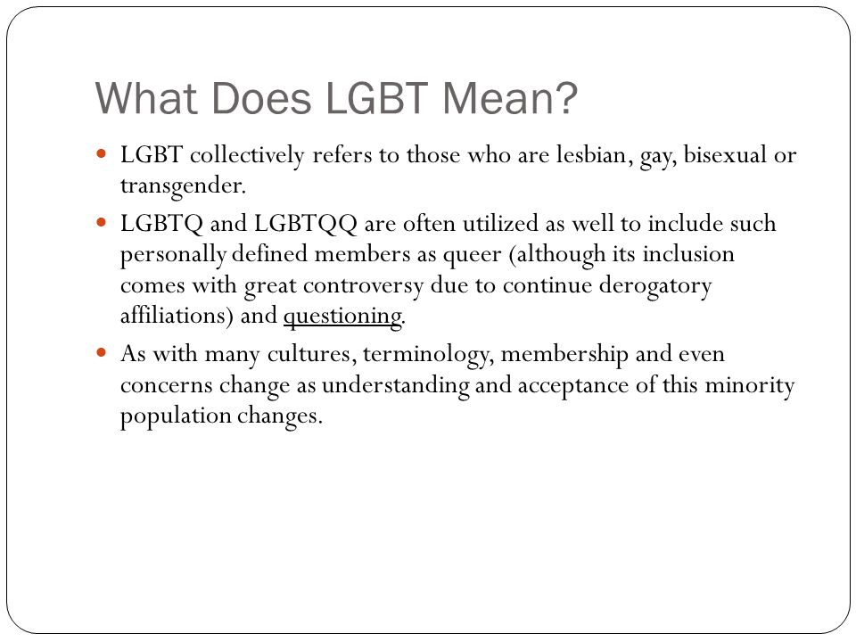 Lesbian gay bisexual transgender queer/questioning people are collectively referred to as