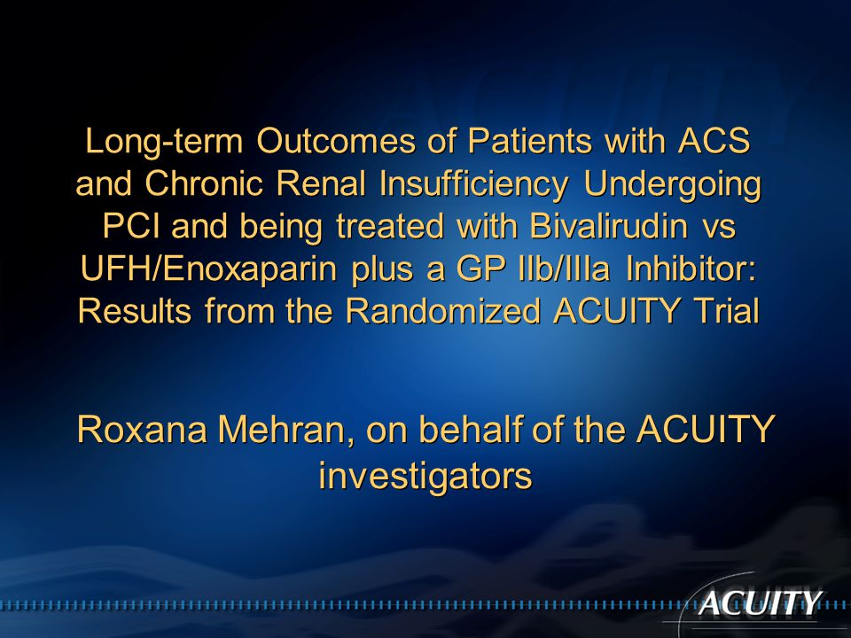 Long-term Outcomes of Patients with ACS and Chronic Renal Insufficiency Undergoing PCI and being treated with Bivalirudin vs UFH/Enoxaparin plus a GP IIb/IIIa Inhibitor: Results from the Randomized ACUITY Trial Roxana Mehran, on behalf of the ACUITY investigators