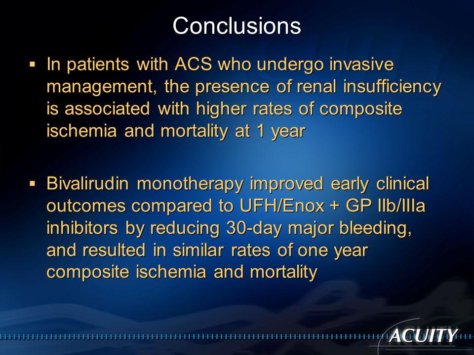 Conclusions  In patients with ACS who undergo invasive management, the presence of renal insufficiency is associated with higher rates of composite ischemia and mortality at 1 year  Bivalirudin monotherapy improved early clinical outcomes compared to UFH/Enox + GP IIb/IIIa inhibitors by reducing 30-day major bleeding, and resulted in similar rates of one year composite ischemia and mortality  In patients with ACS who undergo invasive management, the presence of renal insufficiency is associated with higher rates of composite ischemia and mortality at 1 year  Bivalirudin monotherapy improved early clinical outcomes compared to UFH/Enox + GP IIb/IIIa inhibitors by reducing 30-day major bleeding, and resulted in similar rates of one year composite ischemia and mortality