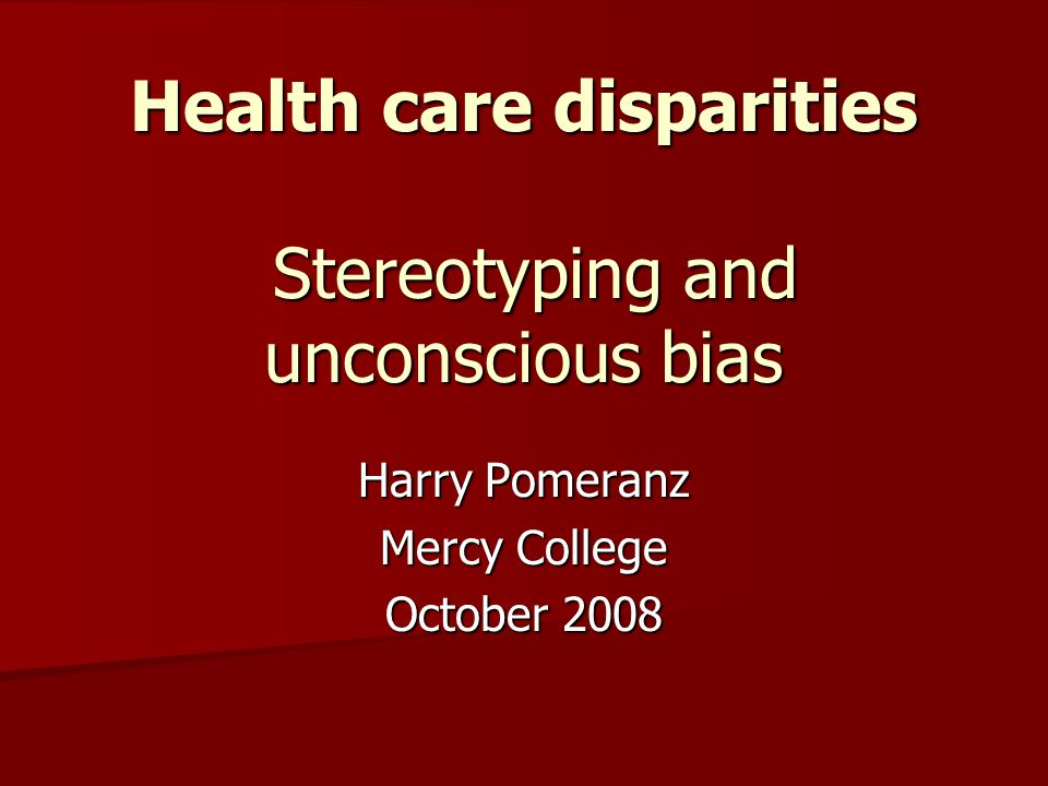 Health care disparities Stereotyping and unconscious bias Harry Pomeranz Mercy College October 2008