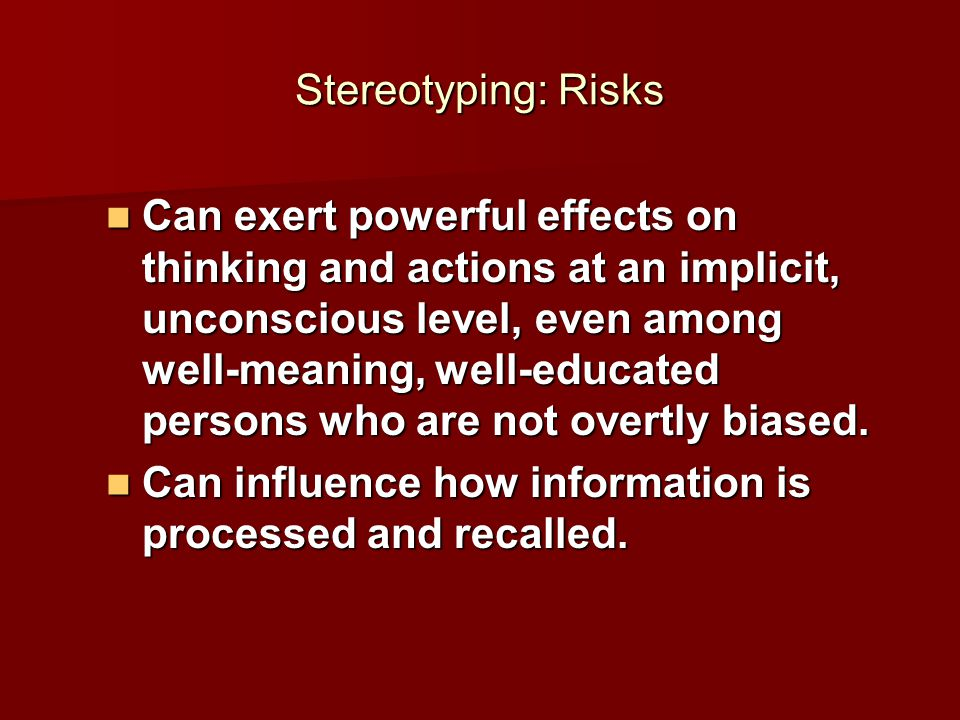 Stereotyping: Risks Can exert powerful effects on thinking and actions at an implicit, unconscious level, even among well-meaning, well-educated persons who are not overtly biased.
