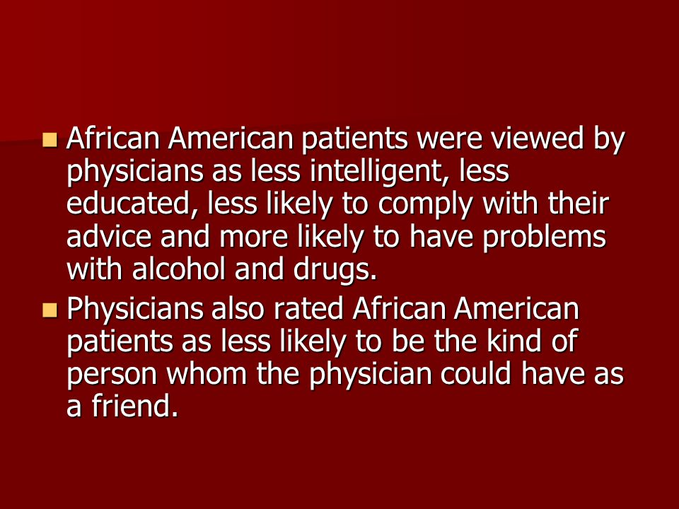 African American patients were viewed by physicians as less intelligent, less educated, less likely to comply with their advice and more likely to have problems with alcohol and drugs.