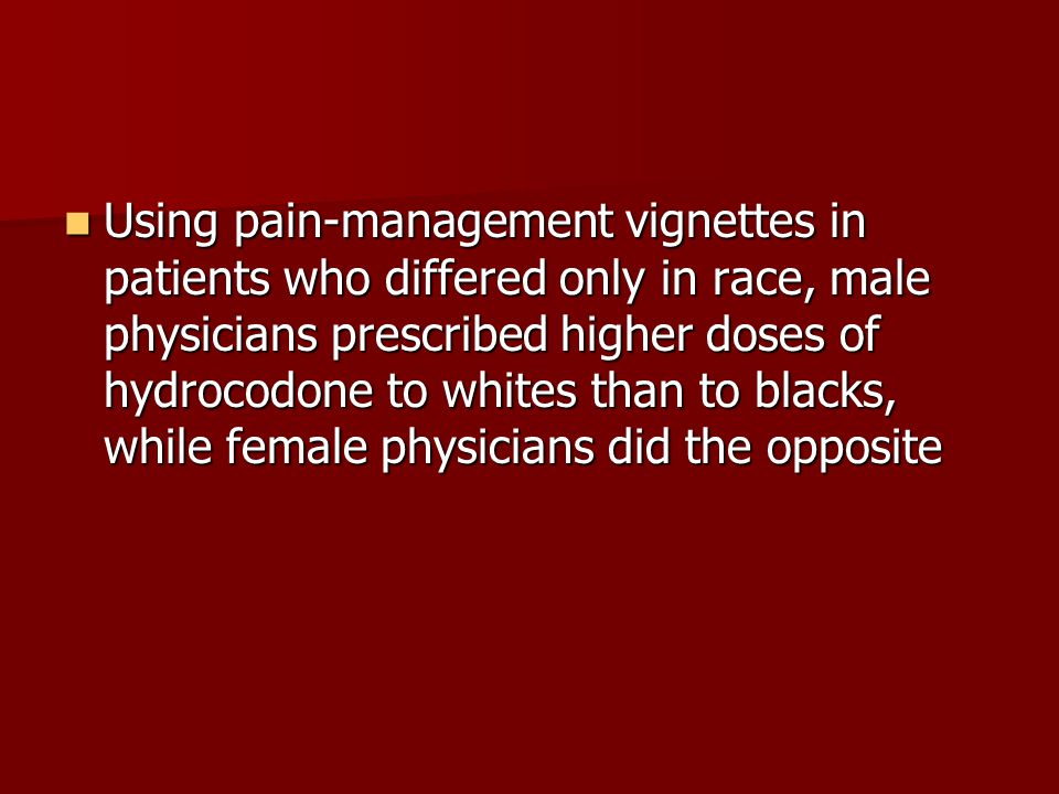 Using pain-management vignettes in patients who differed only in race, male physicians prescribed higher doses of hydrocodone to whites than to blacks, while female physicians did the opposite Using pain-management vignettes in patients who differed only in race, male physicians prescribed higher doses of hydrocodone to whites than to blacks, while female physicians did the opposite