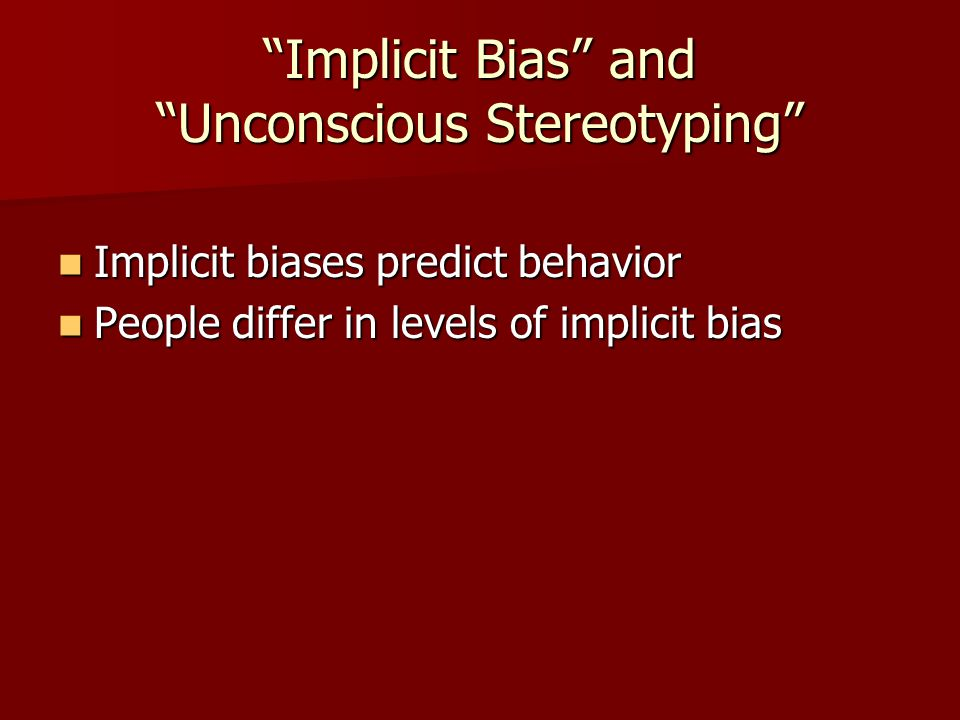Implicit Bias and Unconscious Stereotyping Implicit biases predict behavior Implicit biases predict behavior People differ in levels of implicit bias People differ in levels of implicit bias