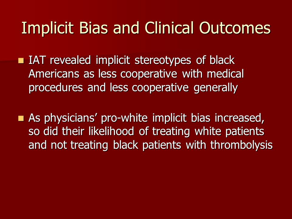 Implicit Bias and Clinical Outcomes IAT revealed implicit stereotypes of black Americans as less cooperative with medical procedures and less cooperative generally IAT revealed implicit stereotypes of black Americans as less cooperative with medical procedures and less cooperative generally As physicians' pro-white implicit bias increased, so did their likelihood of treating white patients and not treating black patients with thrombolysis As physicians' pro-white implicit bias increased, so did their likelihood of treating white patients and not treating black patients with thrombolysis
