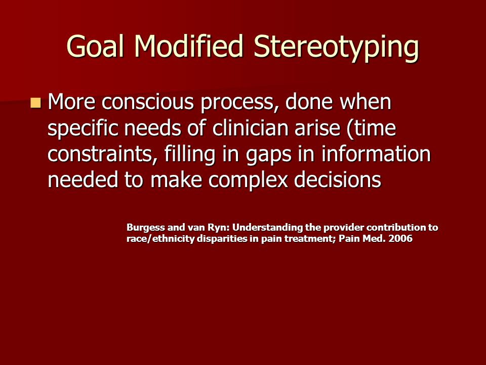 Goal Modified Stereotyping More conscious process, done when specific needs of clinician arise (time constraints, filling in gaps in information needed to make complex decisions More conscious process, done when specific needs of clinician arise (time constraints, filling in gaps in information needed to make complex decisions Burgess and van Ryn: Understanding the provider contribution to race/ethnicity disparities in pain treatment; Pain Med.