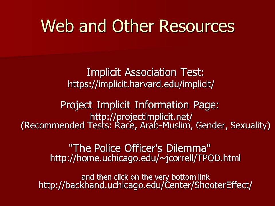 Web and Other Resources Implicit Association Test:     Project Implicit Information Page:   (Recommended Tests: Race, Arab-Muslim, Gender, Sexuality)   (Recommended Tests: Race, Arab-Muslim, Gender, Sexuality) The Police Officer s Dilemma   and then click on the very bottom link