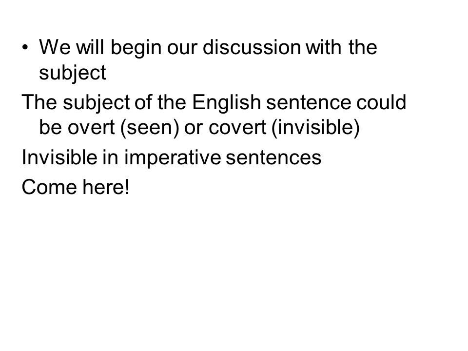 We will begin our discussion with the subject The subject of the English sentence could be overt (seen) or covert (invisible) Invisible in imperative sentences Come here!
