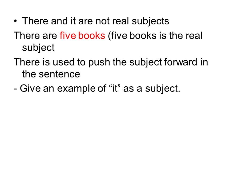 There and it are not real subjects There are five books (five books is the real subject There is used to push the subject forward in the sentence - Give an example of it as a subject.