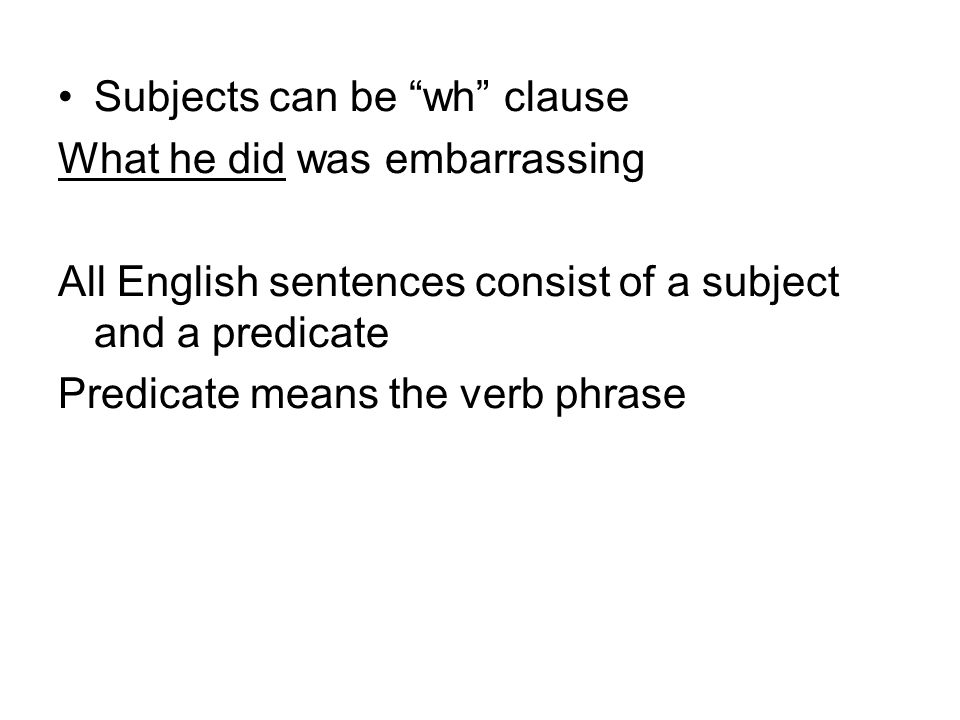 Subjects can be wh clause What he did was embarrassing All English sentences consist of a subject and a predicate Predicate means the verb phrase