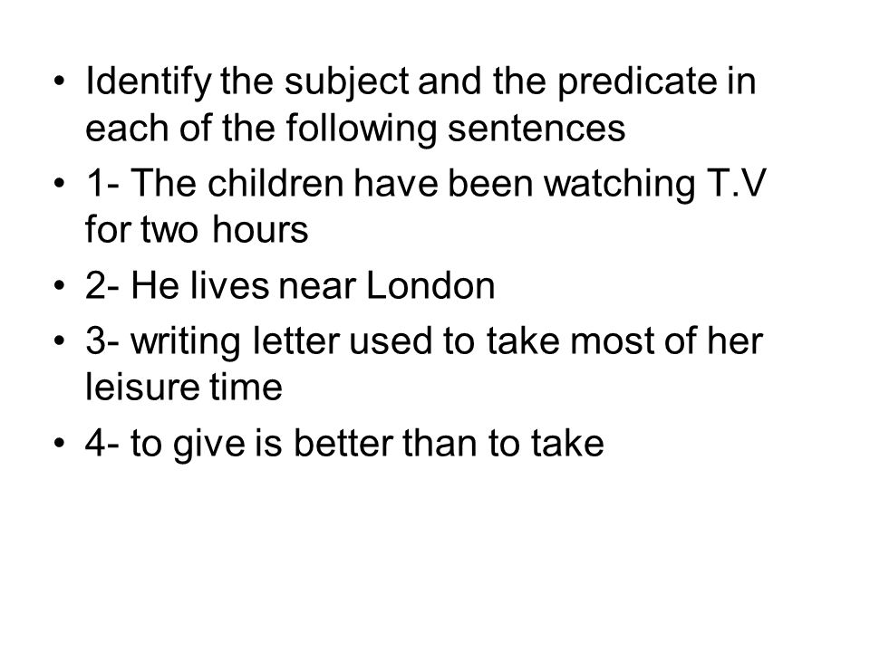 Identify the subject and the predicate in each of the following sentences 1- The children have been watching T.V for two hours 2- He lives near London 3- writing letter used to take most of her leisure time 4- to give is better than to take