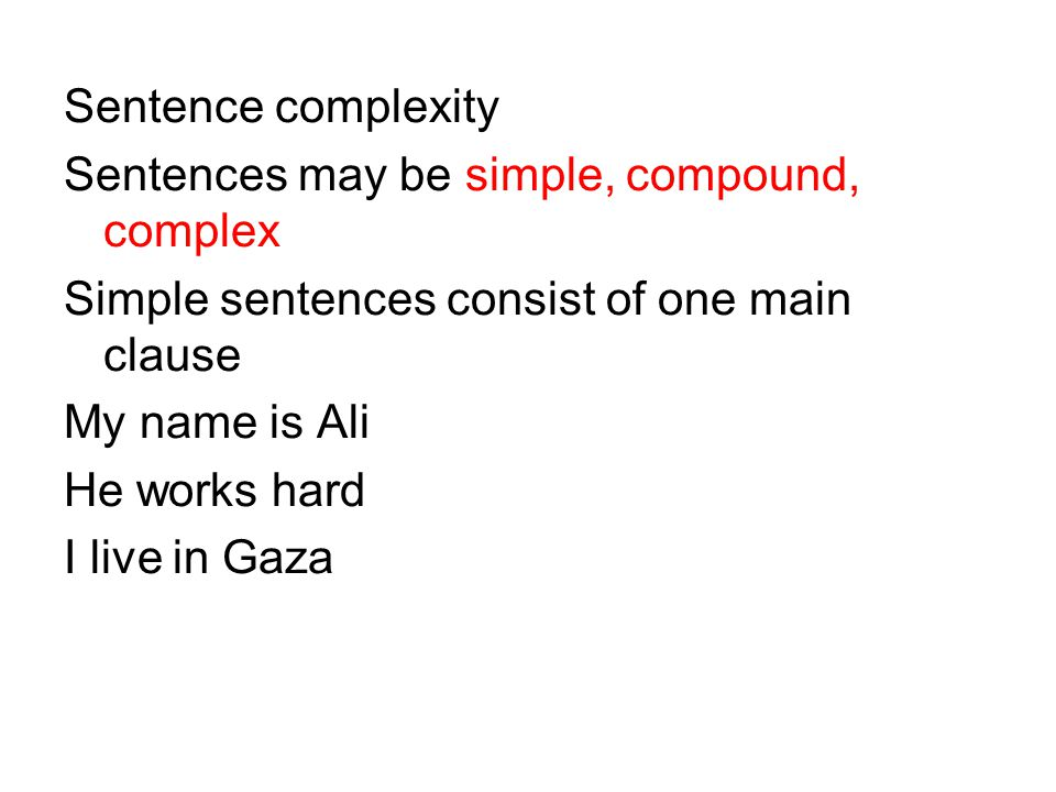 Sentence complexity Sentences may be simple, compound, complex Simple sentences consist of one main clause My name is Ali He works hard I live in Gaza
