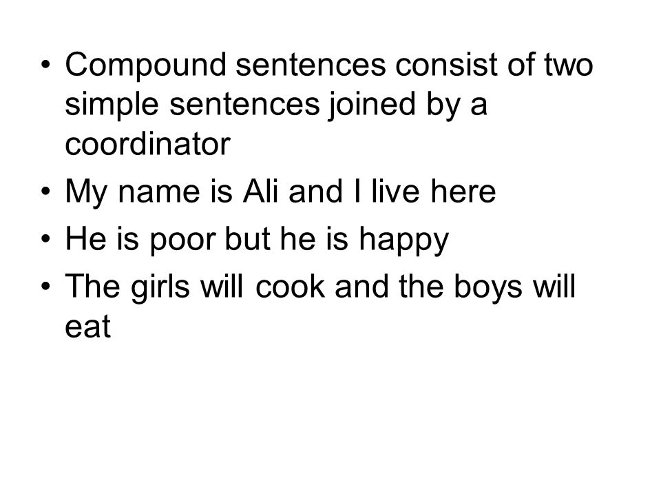 Compound sentences consist of two simple sentences joined by a coordinator My name is Ali and I live here He is poor but he is happy The girls will cook and the boys will eat