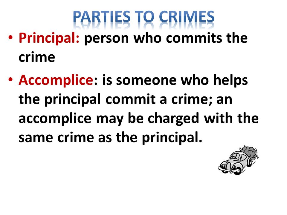 Principal: person who commits the crime Accomplice: is someone who helps the principal commit a crime; an accomplice may be charged with the same crime as the principal.